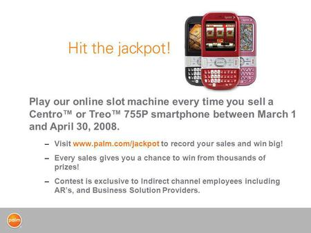 –Visit www.palm.com/jackpot to record your sales and win big! –Every sales gives you a chance to win from thousands of prizes! –Contest is exclusive to.