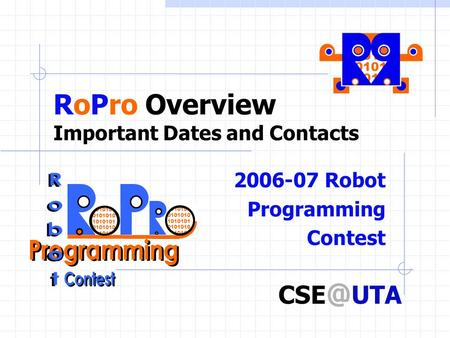RoPro Overview Important Dates and Contacts 2006-07 Robot Programming Contest 1010101 0101010 1010101 0101010 1010101 UTA.