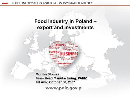 Food Industry in Poland – export and investments Monika Słomka Team Head Manufacturing, PAIiIZ Tel Aviv, October 30, 2007.