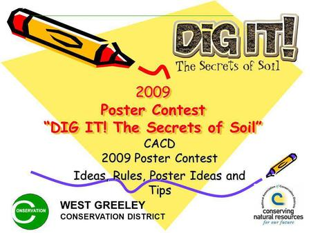 2009 Poster Contest DIG IT! The Secrets of Soil CACD 2009 Poster Contest Ideas, Rules, Poster Ideas and Tips WEST GREELEY CONSERVATION DISTRICT.