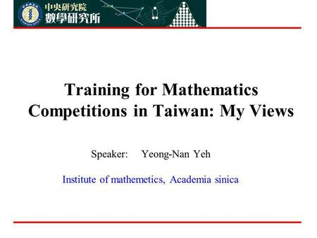 Training for Mathematics Competitions in Taiwan: My Views Speaker: Yeong-Nan Yeh Institute of mathemetics, Academia sinica.