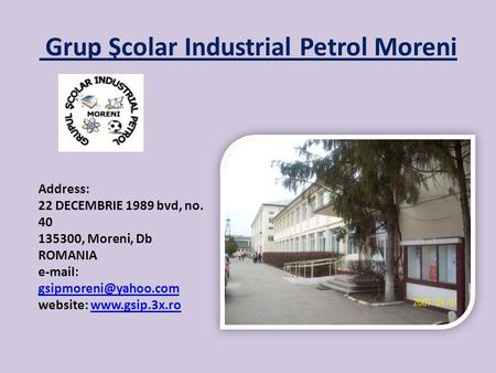 Grup Şcolar Industrial Petrol Moreni Address: 22 DECEMBRIE 1989 bvd, no. 40 135300, Moreni, Db ROMANIA   website: