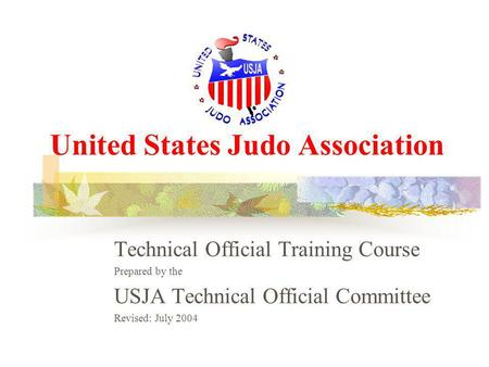 United States Judo Association Technical Official Training Course Prepared by the USJA Technical Official Committee Revised: July 2004.