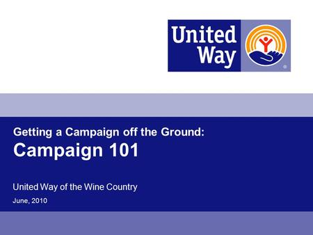 Getting a Campaign off the Ground: Campaign 101 United Way of the Wine Country June, 2010.