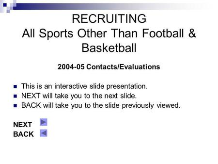 RECRUITING All Sports Other Than Football & Basketball 2004-05 Contacts/Evaluations This is an interactive slide presentation. NEXT will take you to the.