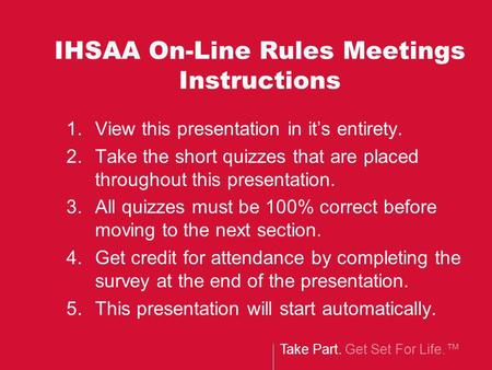 Take Part. Get Set For Life. IHSAA On-Line Rules Meetings Instructions 1.View this presentation in its entirety. 2.Take the short quizzes that are placed.