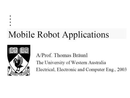 Mobile Robot ApplicationsMobile Robot Applications Textbook: –T. Bräunl Embedded Robotics, Springer 2003 Recommended Reading: 1. J. Jones, A. Flynn: Mobile.