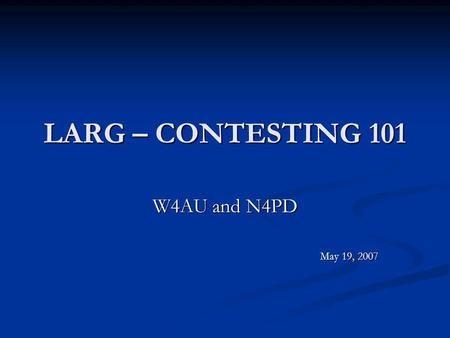 LARG – CONTESTING 101 W4AU and N4PD May 19, 2007.