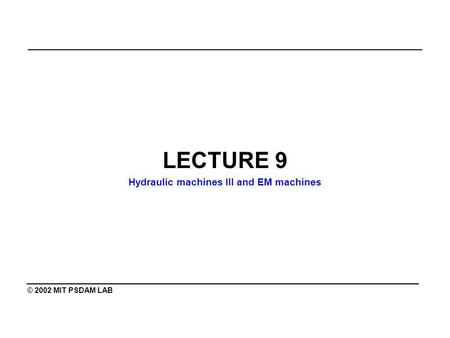 _______________________________________________ LECTURE 9 Hydraulic machines III and EM machines ________________________________________ © 2002 MIT PSDAM.