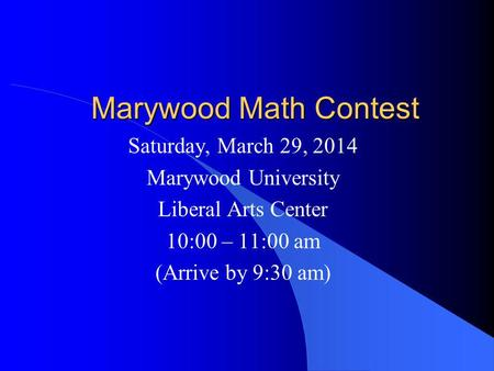 Marywood Math Contest Saturday, March 29, 2014 Marywood University Liberal Arts Center 10:00 – 11:00 am (Arrive by 9:30 am)