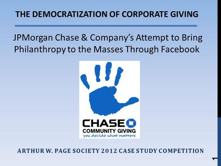 ARTHUR W. PAGE SOCIETY 2012 CASE STUDY COMPETITION 1 THE DEMOCRATIZATION OF CORPORATE GIVING JPMorgan Chase & Companys Attempt to Bring Philanthropy to.