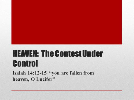 HEAVEN: The Contest Under Control Isaiah 14:12-15 you are fallen from heaven, O Lucifer.