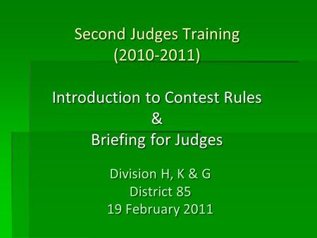 Second Judges Training (2010-2011) Introduction to Contest Rules & Briefing for Judges Division H, K & G District 85 19 February 2011 Division H, K & G.