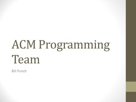 ACM Programming Team Bill Punch. ACM Programming Contest One of the premier programming competitions. Held every year since 1977 MSU was the winner that.