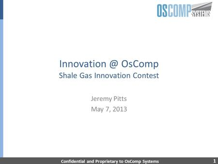 1 OsComp Shale Gas Innovation Contest Jeremy Pitts May 7, 2013 Confidential and Proprietary to OsComp Systems.