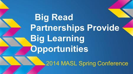 Big Read Partnerships Provide Big Learning Opportunities 2014 MASL Spring Conference.