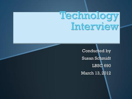 Technology Interview Conducted by Susan Schmidt LBSC 690 March 13, 2012.