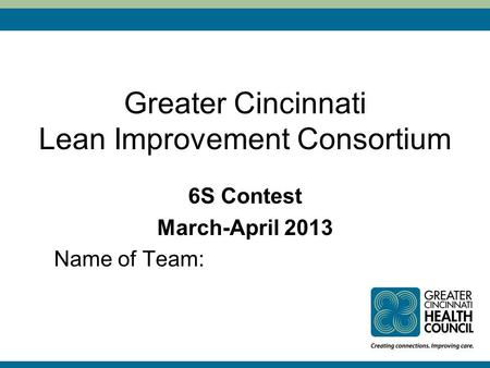 Greater Cincinnati Lean Improvement Consortium 6S Contest March-April 2013 Name of Team: