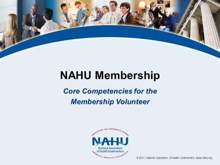 NAHU Membership Core Competencies for the Membership Volunteer © 2011, National Association of Health Underwriters www.nahu.org.