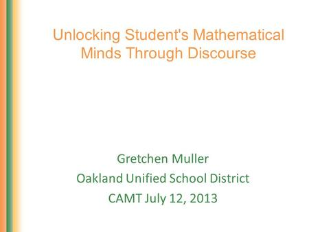 Unlocking Student's Mathematical Minds Through Discourse Gretchen Muller Oakland Unified School District CAMT July 12, 2013.