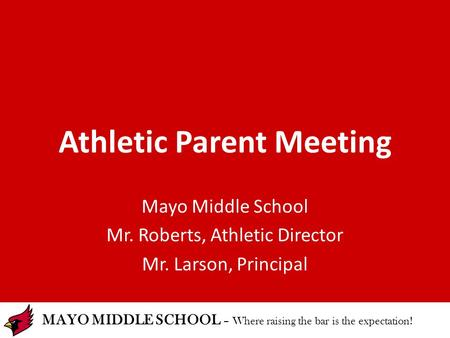 MAYO MIDDLE SCHOOL – Where raising the bar is the expectation! Athletic Parent Meeting Mayo Middle School Mr. Roberts, Athletic Director Mr. Larson, Principal.