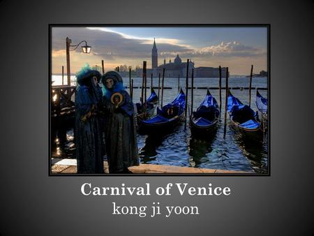 Carnival of Venice kong ji yoon. Carnival of Venice There is a fantastic carnival in Venice. It is the world's most famous, and thous ands of people visit.