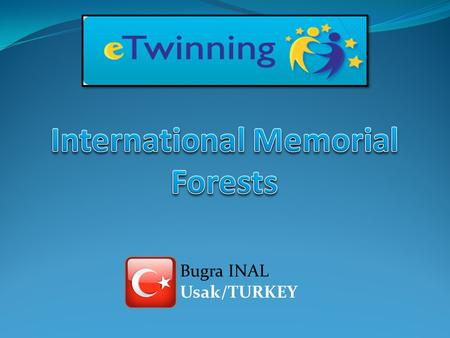 Bugra INAL Usak/TURKEY. international memorial forests Bireylul Primary School Usak/TURKEY Colegiul Tehnic Secondary School Ploiesti / ROMANIA Father.