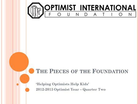 T HE P IECES OF THE F OUNDATION Helping Optimists Help Kids 2012-2013 Optimist Year – Quarter Two.