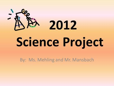 2012 Science Project By: Ms. Mehling and Mr. Mansbach.