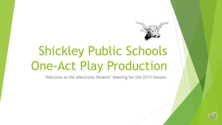 Shickley Public Schools One-Act Play Production Welcome to the electronic Parents Meeting for the 2013 Season.
