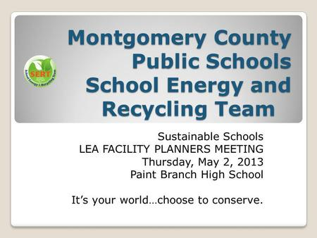 Montgomery County Public Schools School Energy and Recycling Team Sustainable Schools LEA FACILITY PLANNERS MEETING Thursday, May 2, 2013 Paint Branch.