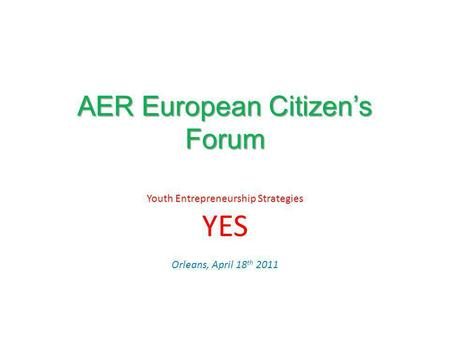 AER European Citizens Forum Youth Entrepreneurship Strategies YES Orleans, April 18 th 2011.