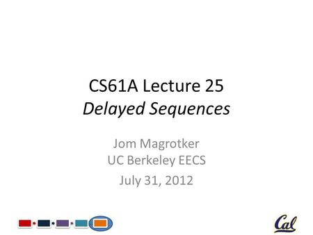 CS61A Lecture 25 Delayed Sequences Jom Magrotker UC Berkeley EECS July 31, 2012.