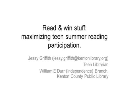 Read & win stuff: maximizing teen summer reading participation. Jessy Griffith Teen Librarian William E Durr (Independence)