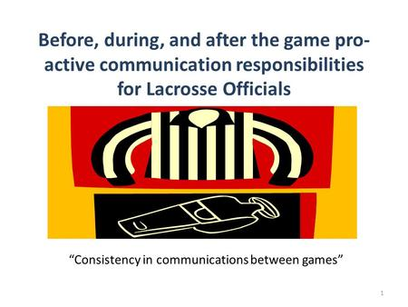 Before, during, and after the game pro- active communication responsibilities for Lacrosse Officials Consistency in communications between games 1.