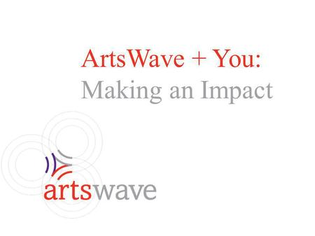 ArtsWave + You: Making an Impact. What is ArtsWave? What is an Employee Campaign Coordinator? 2014 Campaign Information Planning Giving Levels / Benefits.