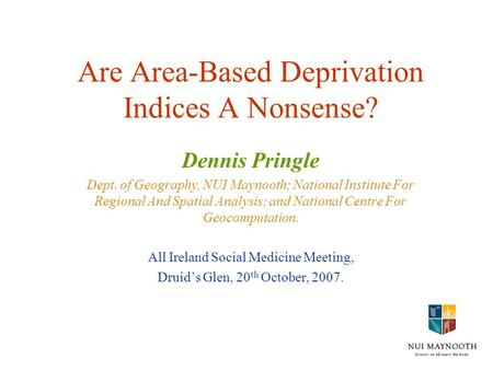 Are Area-Based Deprivation Indices A Nonsense? Dennis Pringle Dept. of Geography, NUI Maynooth; National Institute For Regional And Spatial Analysis; and.