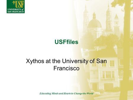 Educating Minds and Hearts to Change the World USFfiles Xythos at the University of San Francisco.