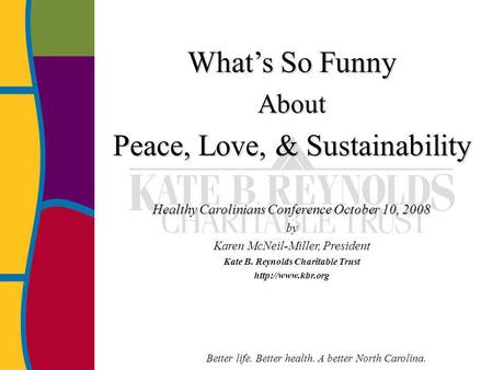 Better life. Better health. A better North Carolina. Whats So Funny About Peace, Love, & Sustainability Healthy Carolinians Conference October 10, 2008.