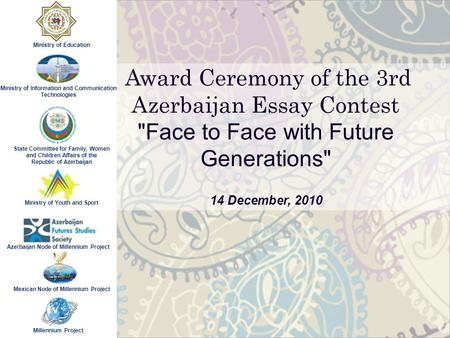 Award Ceremony of the 3rd Azerbaijan Essay Contest Face to Face with Future Generations 14 December, 2010 Ministry of Information and Communication Technologies.