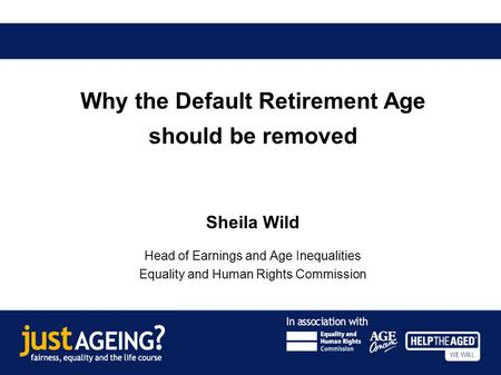 Why the Default Retirement Age should be removed Sheila Wild Head of Earnings and Age Inequalities Equality and Human Rights Commission.