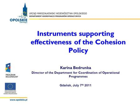 Instruments supporting effectiveness of the Cohesion Policy Karina Bedrunka Director of the Department for Coordination of Operational Programmes Gdańsk,