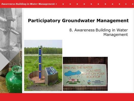Awareness Building in Water Management Participatory Groundwater Management 8. Awareness Building in Water Management.