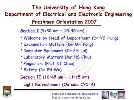 Electrical & Electronic Engineering The University of Hong Kong Freshmen Orientation 2007 Section I (9:30 am – 10:45 am) Welcome by Head of Department.