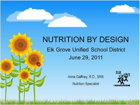 NUTRITION BY DESIGN Elk Grove Unified School District June 29, 2011 Anne Gaffney, R.D., SNS Nutrition Specialist.