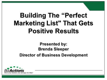 Building The Perfect Marketing List That Gets Positive Results Presented by: Brenda Sleeper Director of Business Development.