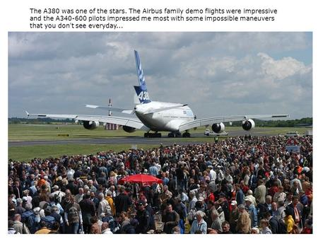 The A380 was one of the stars. The Airbus family demo flights were impressive and the A340-600 pilots impressed me most with some impossible maneuvers.