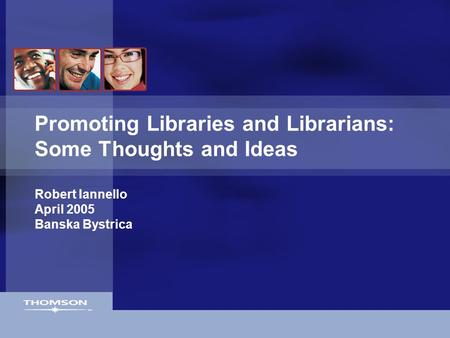 Promoting Libraries and Librarians: Some Thoughts and Ideas Robert Iannello April 2005 Banska Bystrica.