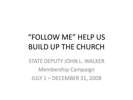 FOLLOW ME HELP US BUILD UP THE CHURCH STATE DEPUTY JOHN L. WALKER Membership Campaign JULY 1 – DECEMBER 31, 2008.