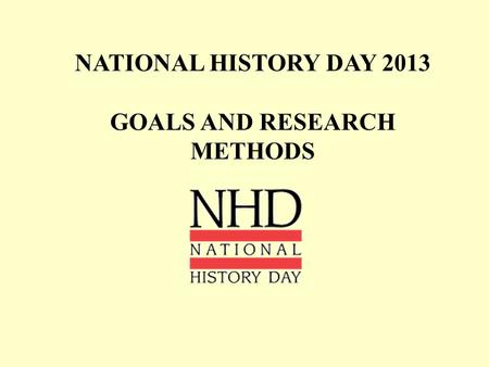 NATIONAL HISTORY DAY 2013 GOALS AND RESEARCH METHODS.